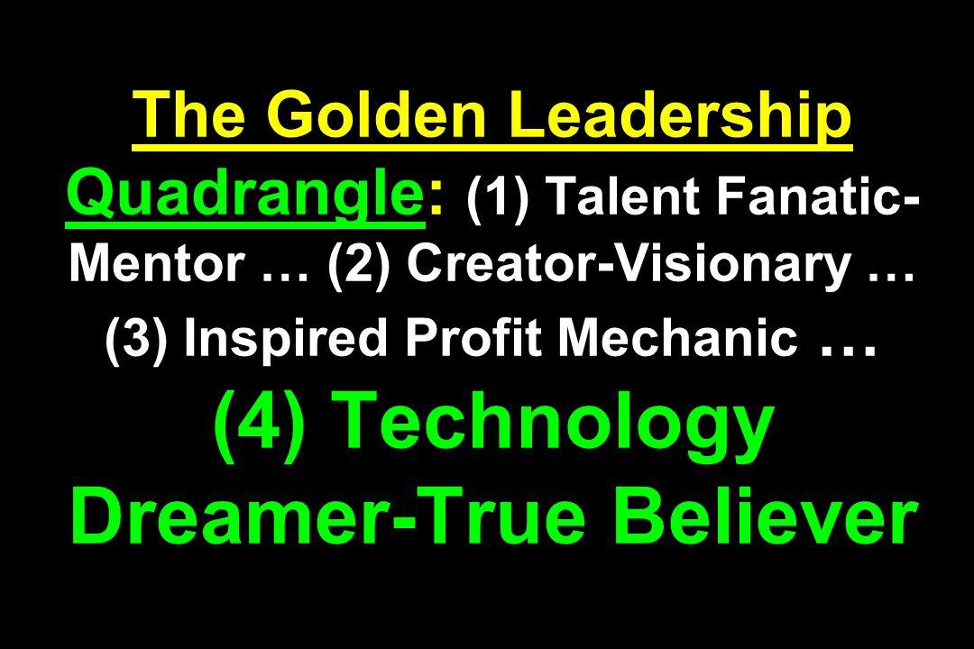 The Golden Leadership Quadrangle: (1) Talent Fanatic- Mentor … (2) Creator-Visionary … (3) Inspired Profit Mechanic … (4) Technology Dreamer-True Beli