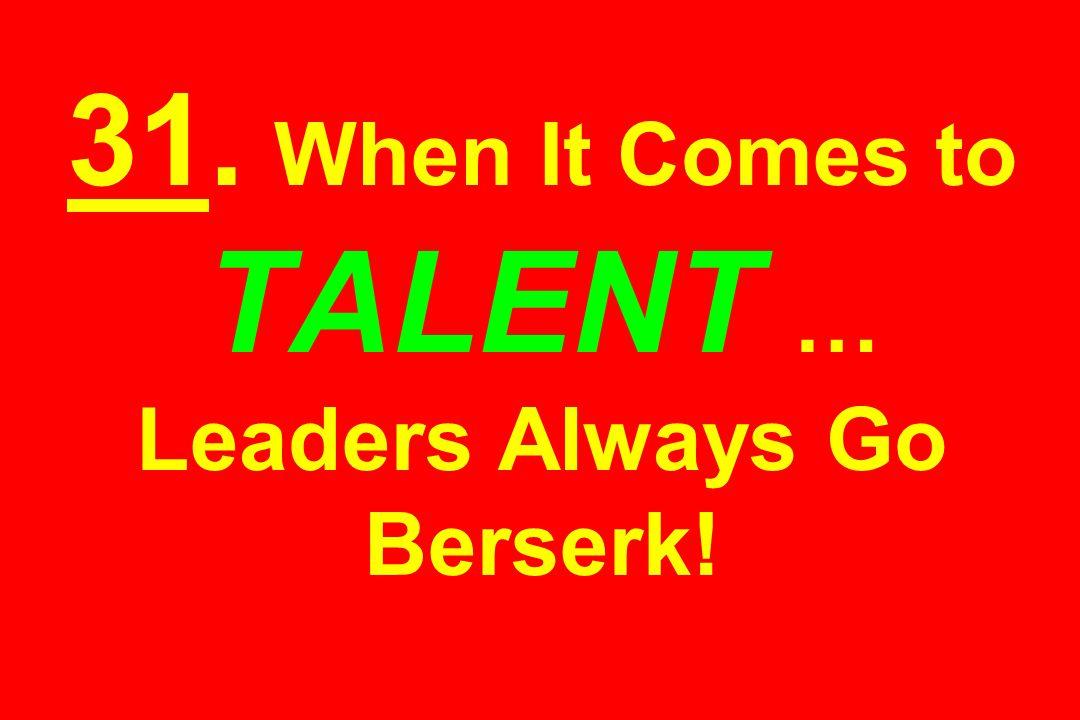 31. When It Comes to TALENT … Leaders Always Go Berserk!