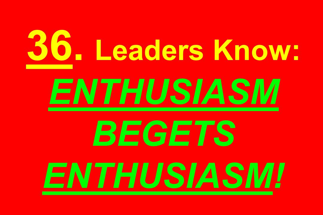 36. Leaders Know: ENTHUSIASM BEGETS ENTHUSIASM!