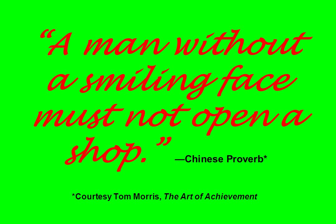 """""""A man without a smiling face must not open a shop."""" —Chinese Proverb* *Courtesy Tom Morris, The Art of Achievement"""