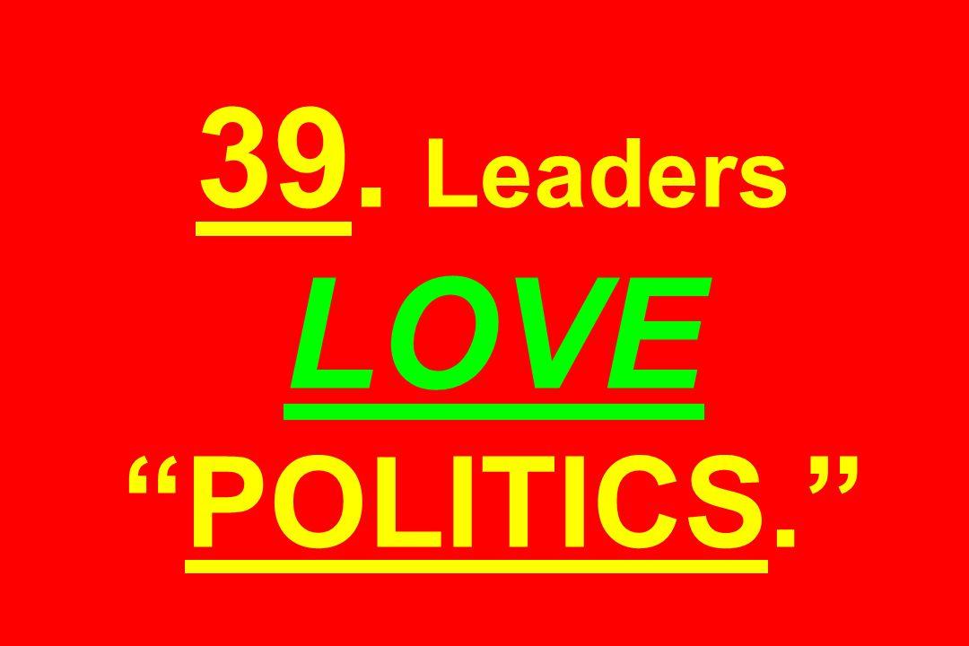 """39. Leaders LOVE """"POLITICS."""""""