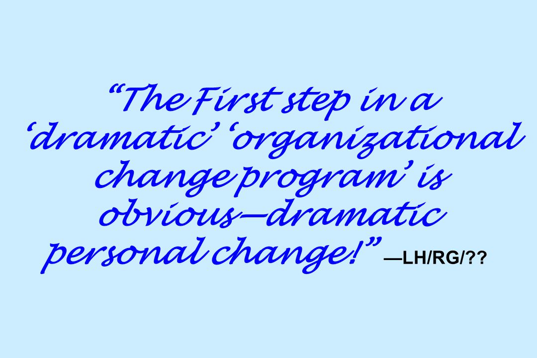 """""""The First step in a 'dramatic' 'organizational change program' is obvious—dramatic personal change!"""" —LH/RG/??"""