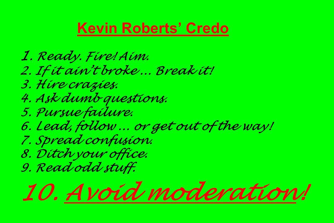 Kevin Roberts' Credo 1. Ready. Fire! Aim. 2. If it ain't broke... Break it! 3. Hire crazies. 4. Ask dumb questions. 5. Pursue failure. 6. Lead, follow