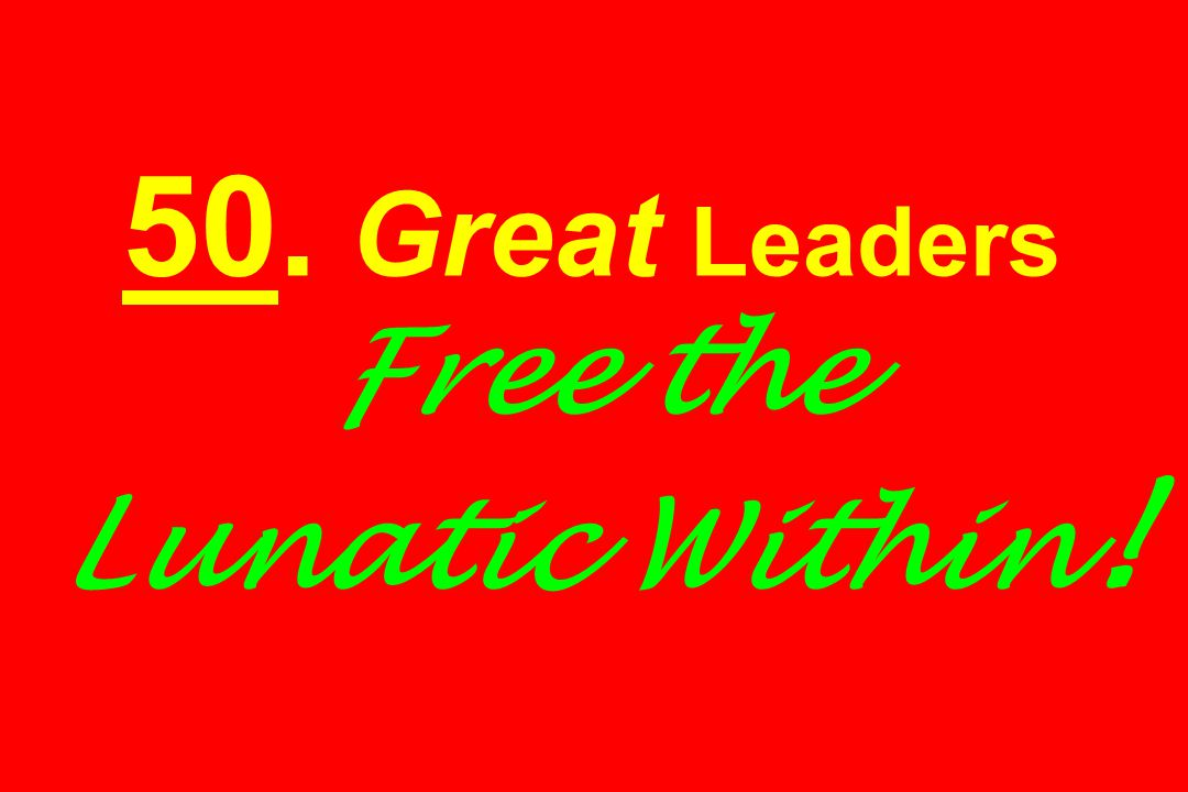 50. Great Leaders Free the Lunatic Within !
