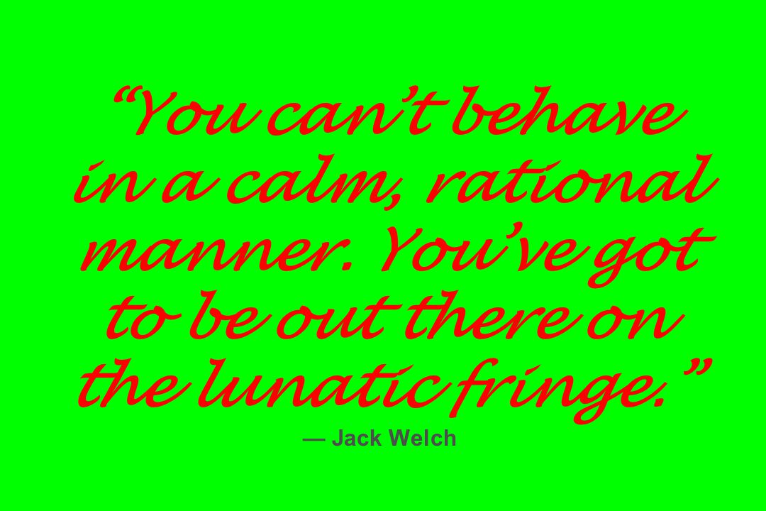 """""""You can't behave in a calm, rational manner. You've got to be out there on the lunatic fringe."""" — Jack Welch"""