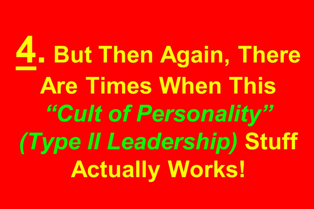 """4. But Then Again, There Are Times When This """"Cult of Personality"""" (Type II Leadership) Stuff Actually Works!"""