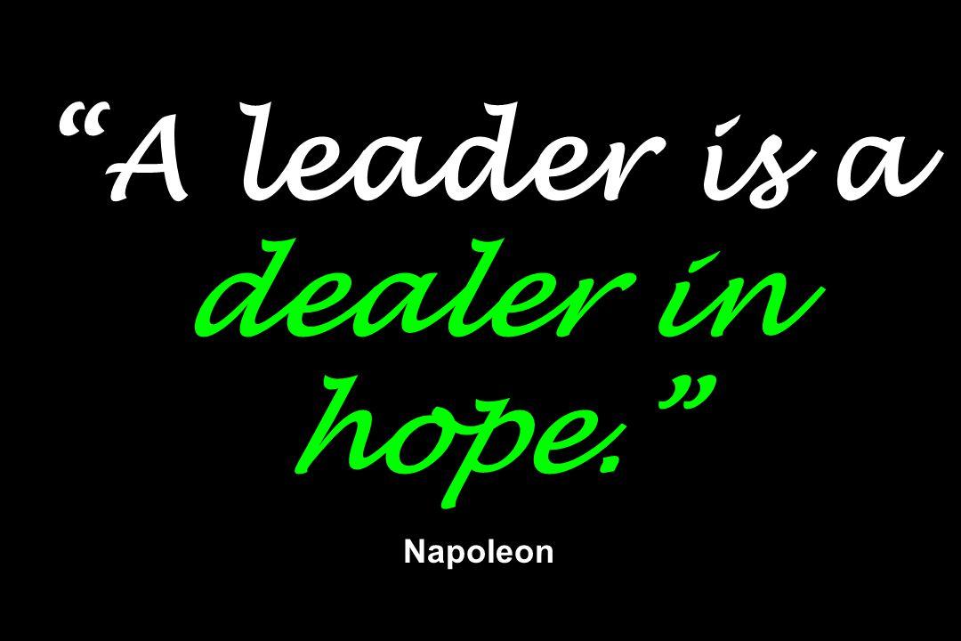 """A leader is a dealer in hope."" Napoleon"