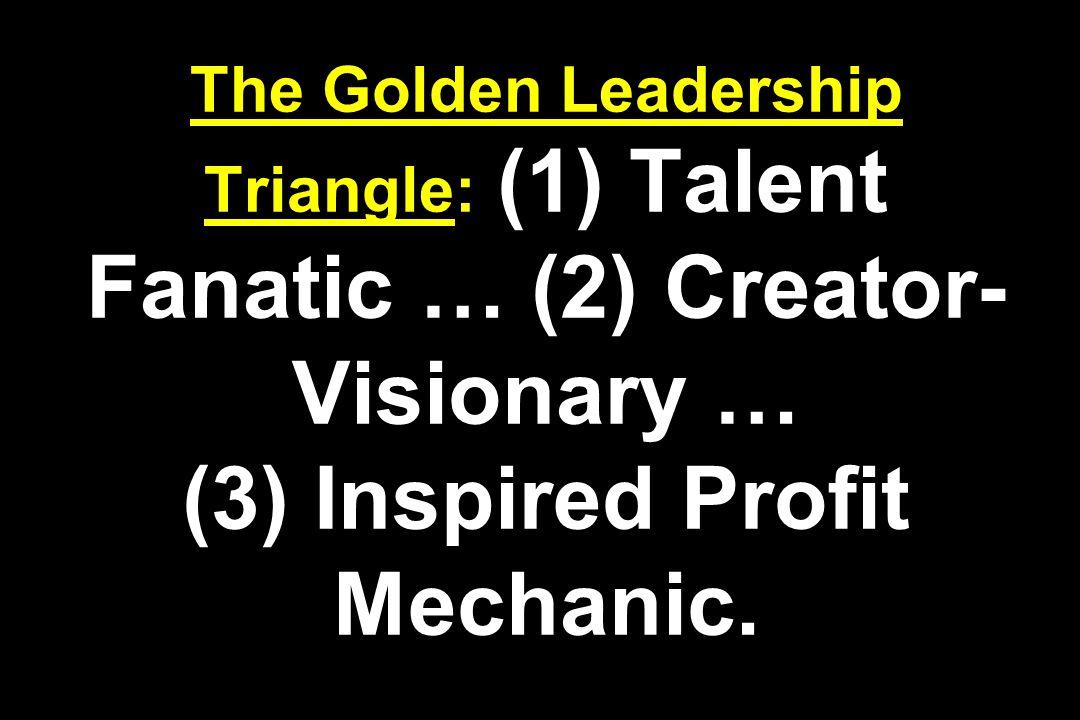 The Golden Leadership Triangle: (1) Talent Fanatic … (2) Creator- Visionary … (3) Inspired Profit Mechanic.