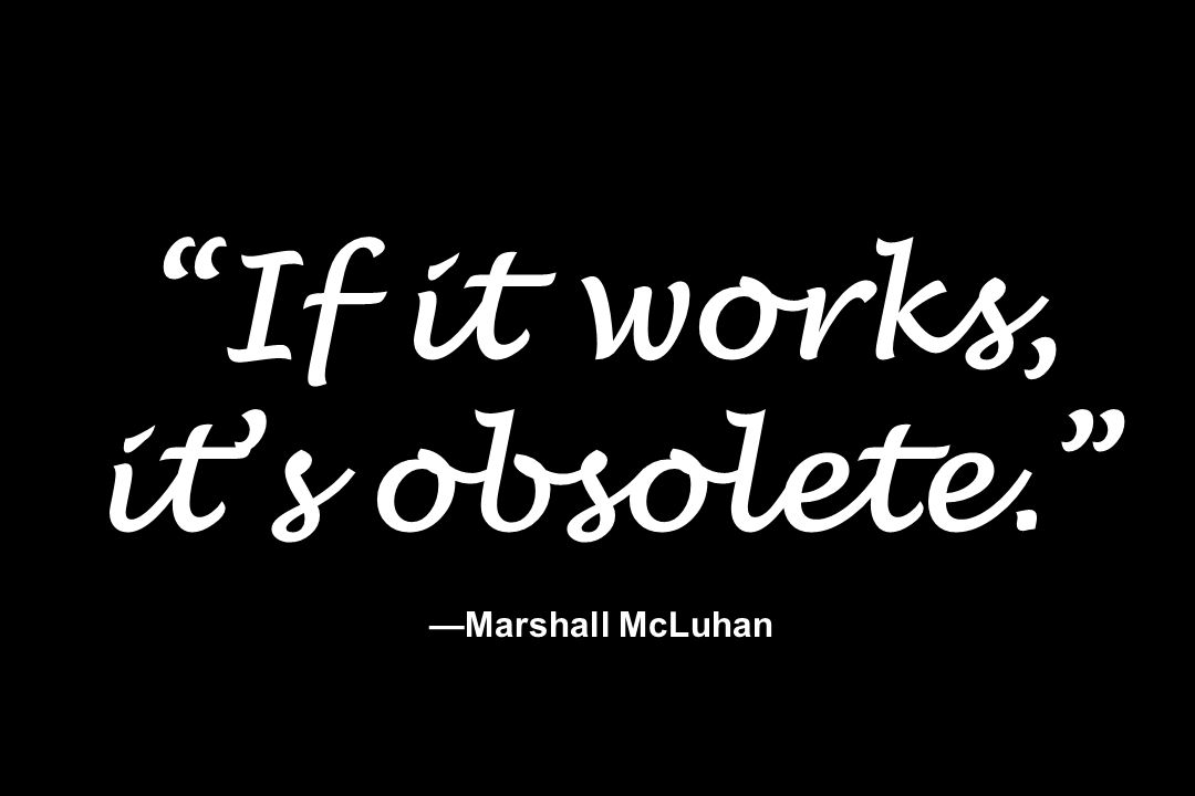 """""""If it works, it's obsolete."""" —Marshall McLuhan"""