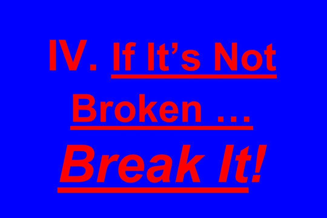 IV. If It's Not Broken … Break It!