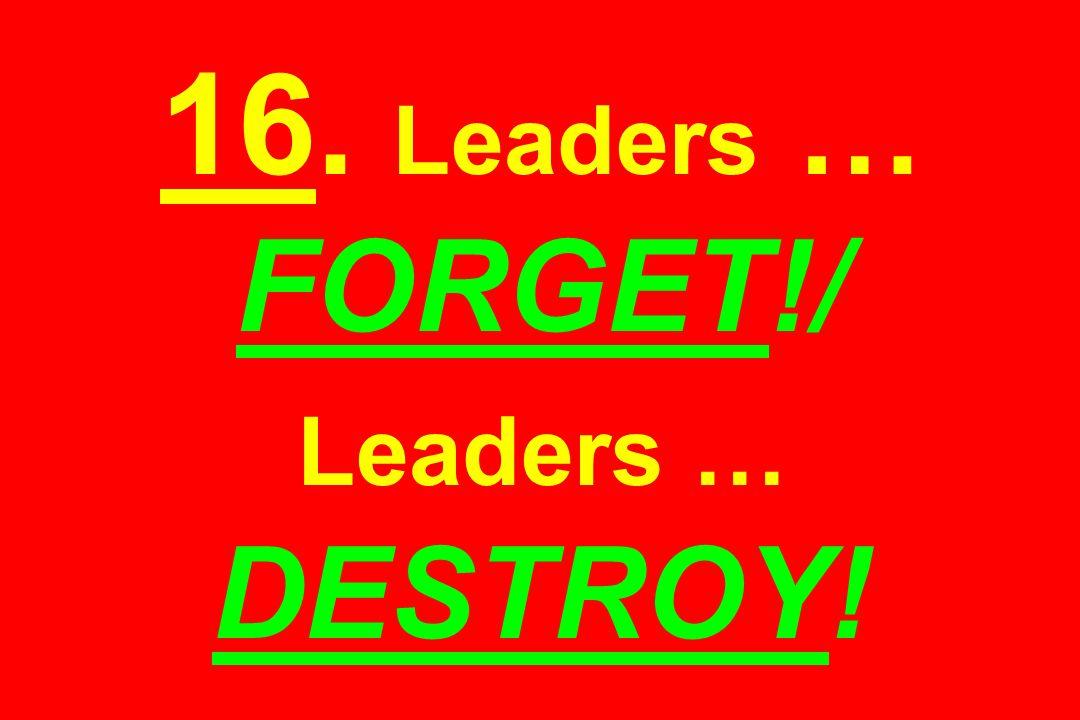 16. Leaders … FORGET!/ Leaders … DESTROY!