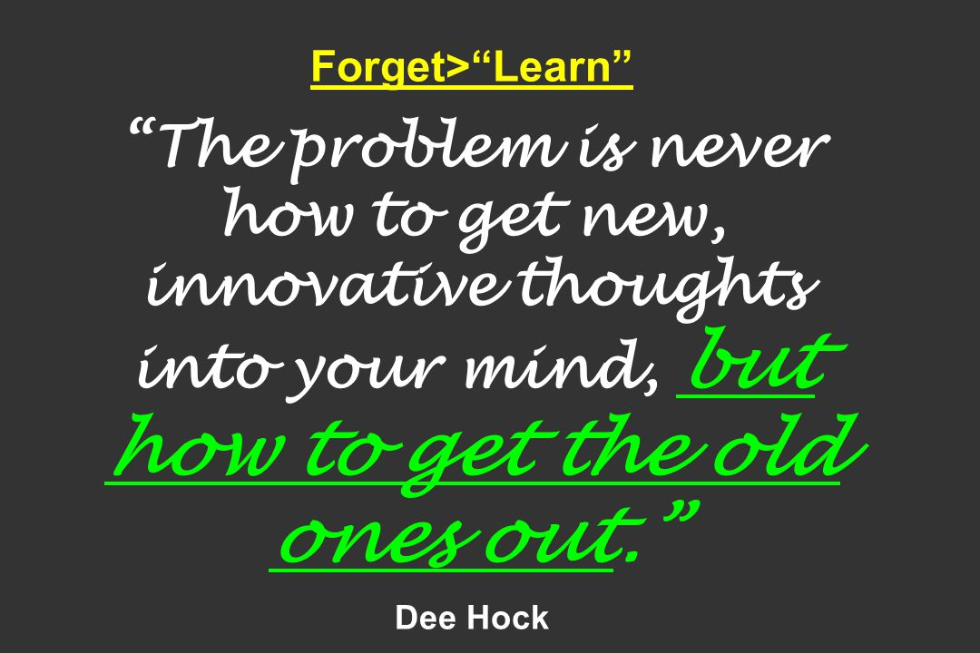 """Forget>""""Learn"""" """"The problem is never how to get new, innovative thoughts into your mind, but how to get the old ones out."""" Dee Hock"""
