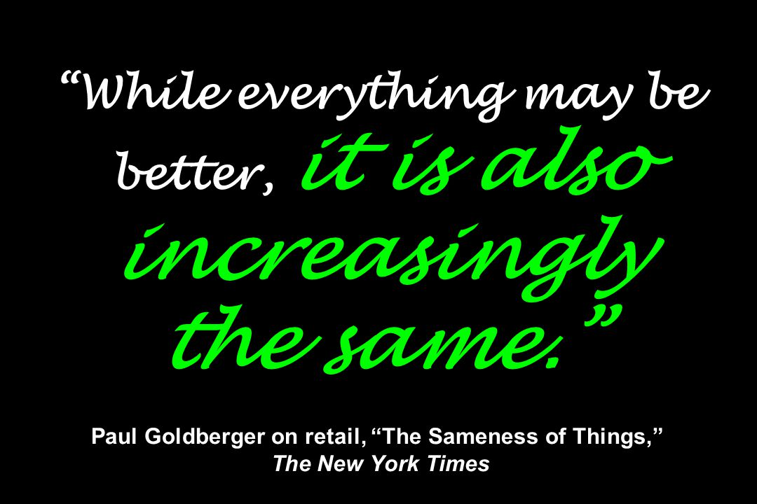 """""""While everything may be better, it is also increasingly the same."""" Paul Goldberger on retail, """"The Sameness of Things,"""" The New York Times"""