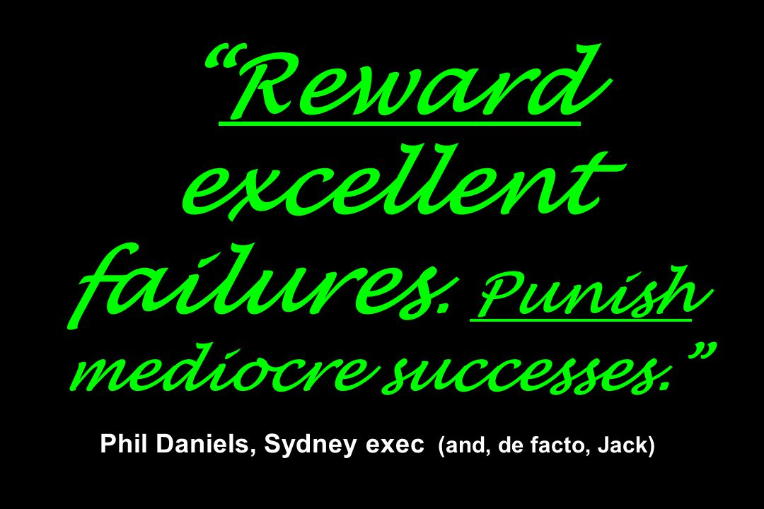 """Reward excellent failures. Punish mediocre successes."" Phil Daniels, Sydney exec (and, de facto, Jack)"