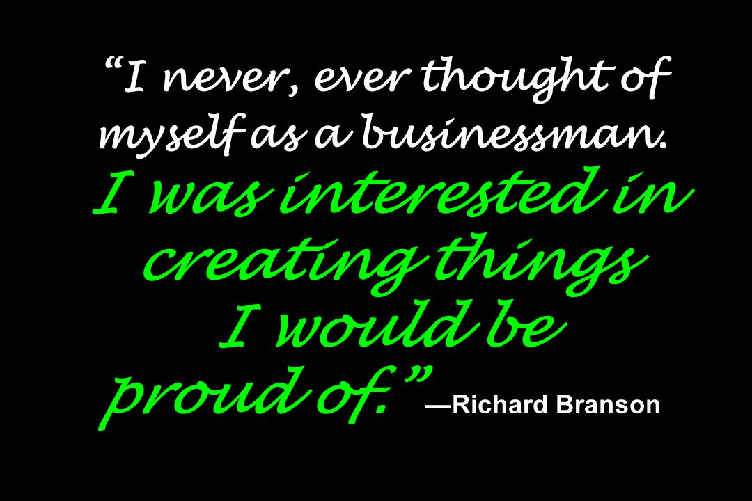 """""""I never, ever thought of myself as a businessman. I was interested in creating things I would be proud of."""" —Richard Branson"""