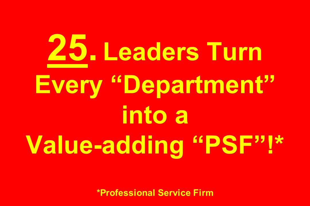"""25. Leaders Turn Every """"Department"""" into a Value-adding """"PSF""""!* *Professional Service Firm"""