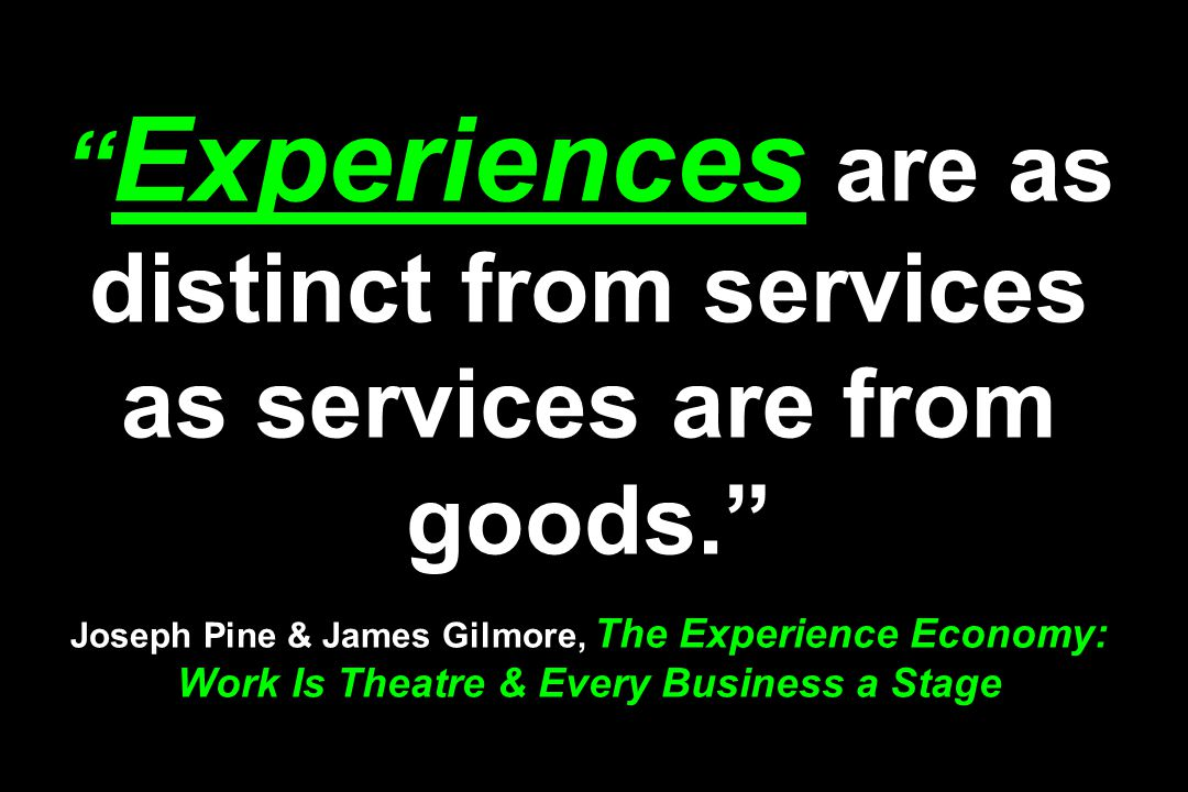 """"""" Experiences are as distinct from services as services are from goods."""" Joseph Pine & James Gilmore, The Experience Economy: Work Is Theatre & Every"""