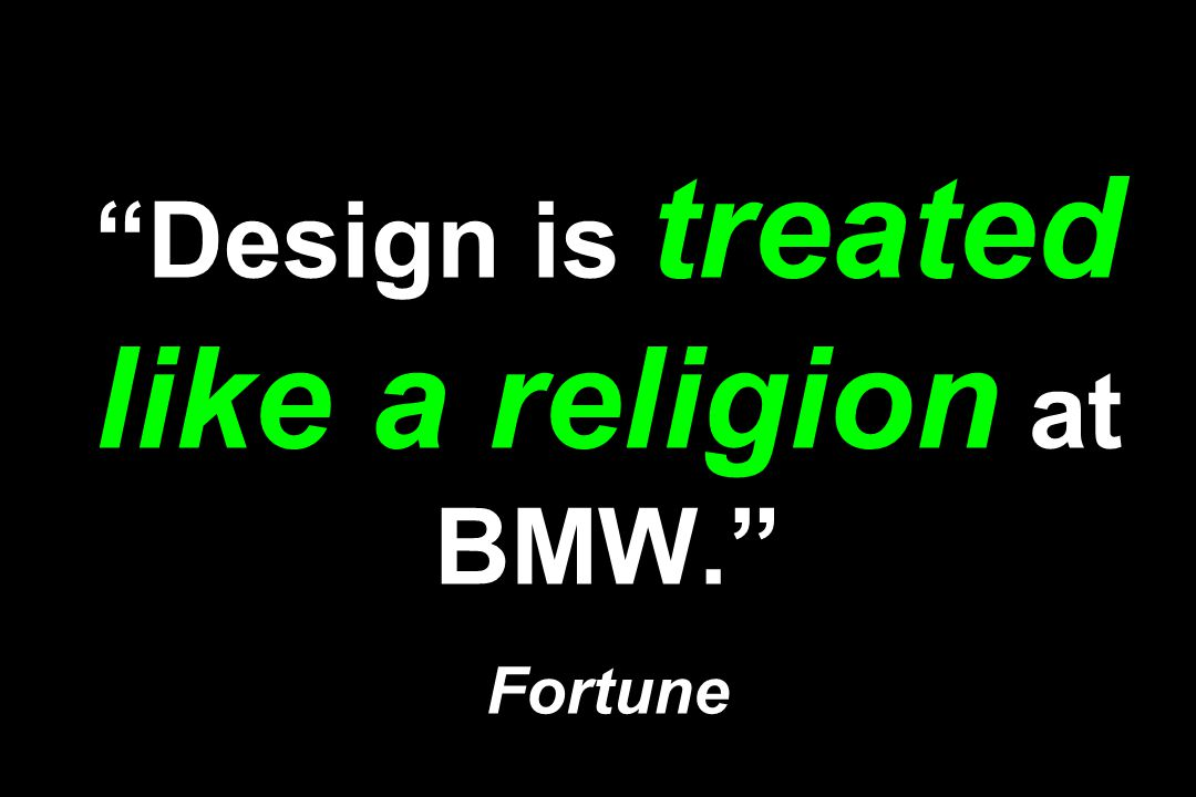 """""""Design is treated like a religion at BMW."""" Fortune"""