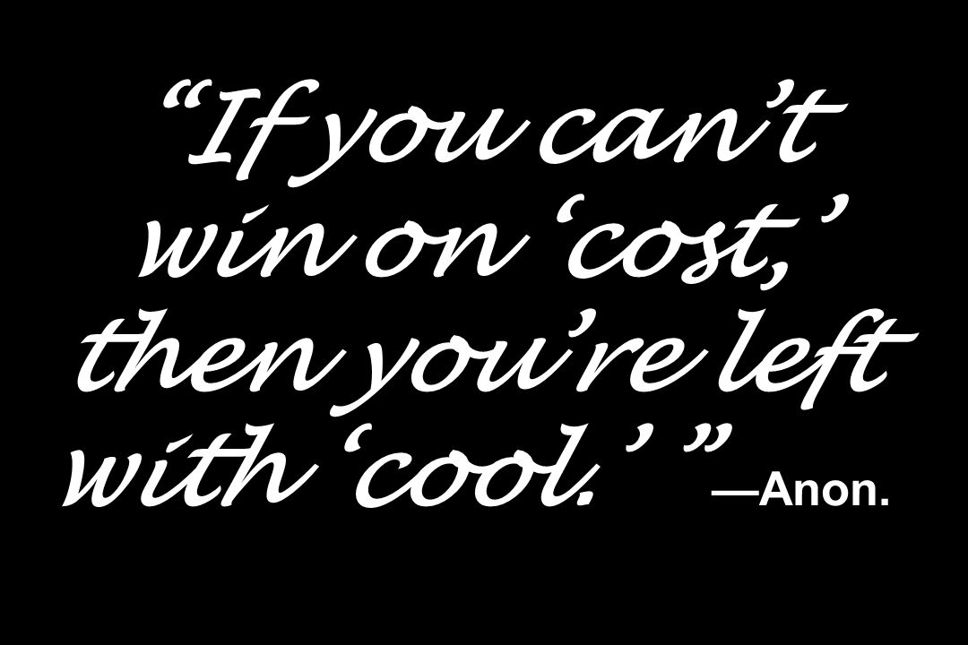 """""""If you can't win on 'cost,' then you're left with 'cool.' """" —Anon."""