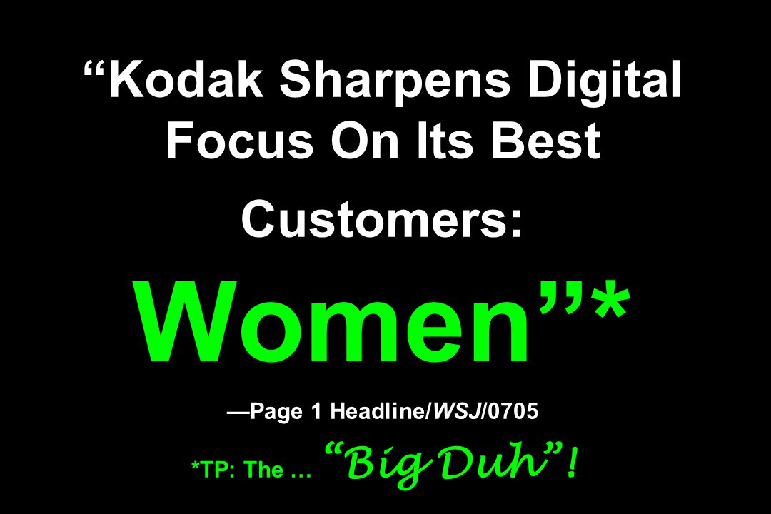 """Kodak Sharpens Digital Focus On Its Best Customers: Women""* —Page 1 Headline/WSJ/0705 *TP: The … ""Big Duh""!"