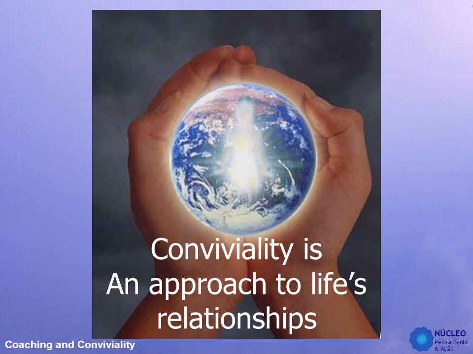 NÚCLEO Pensamento & Ação Coaching and Conviviality Conviviality is An approach to life's relationships