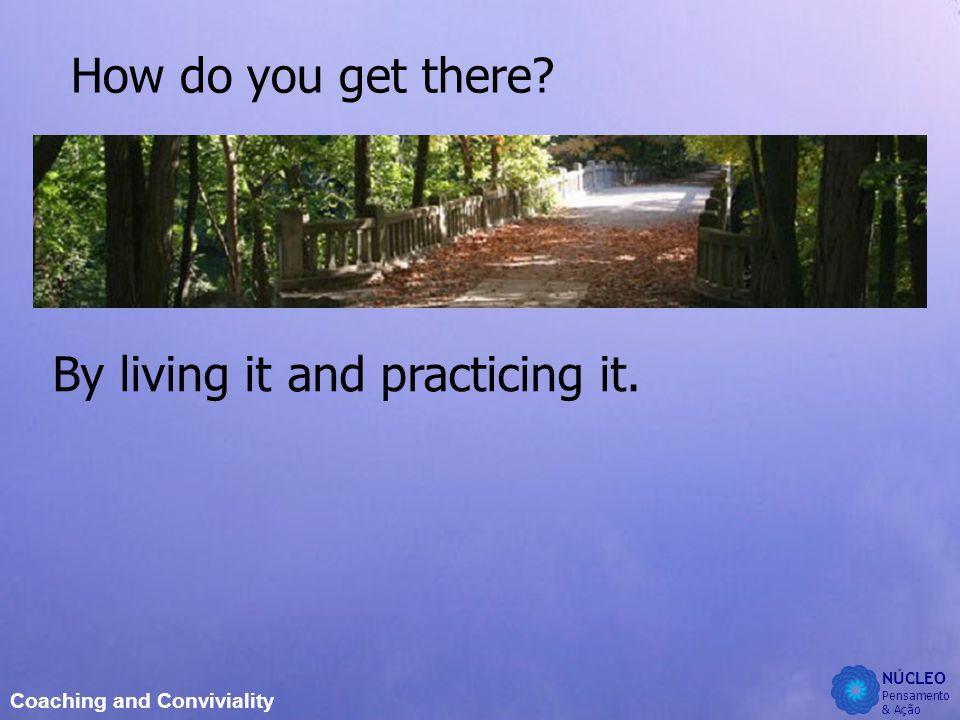 NÚCLEO Pensamento & Ação Coaching and Conviviality How do you get there.