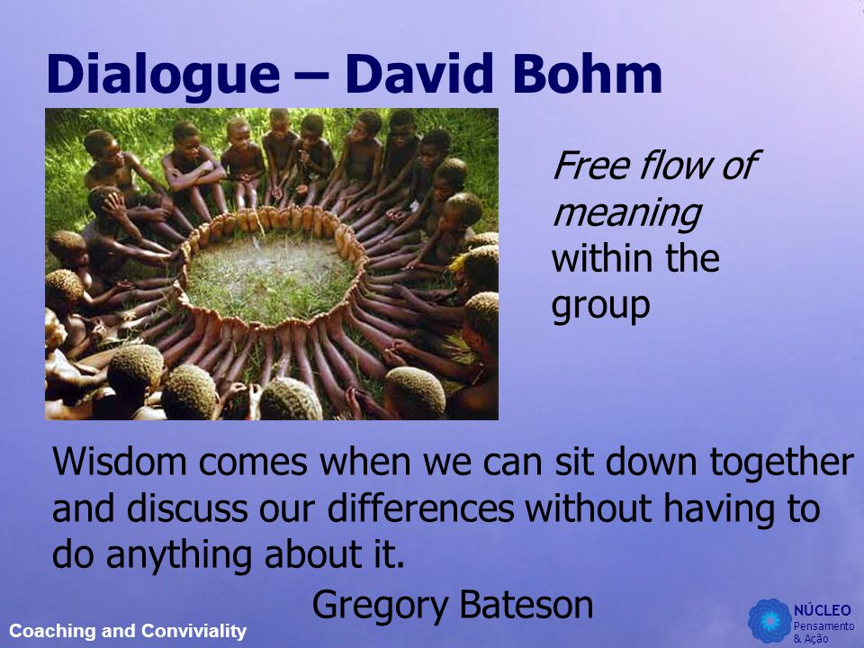 NÚCLEO Pensamento & Ação Coaching and Conviviality Dialogue – David Bohm Free flow of meaning within the group Wisdom comes when we can sit down together and discuss our differences without having to do anything about it.