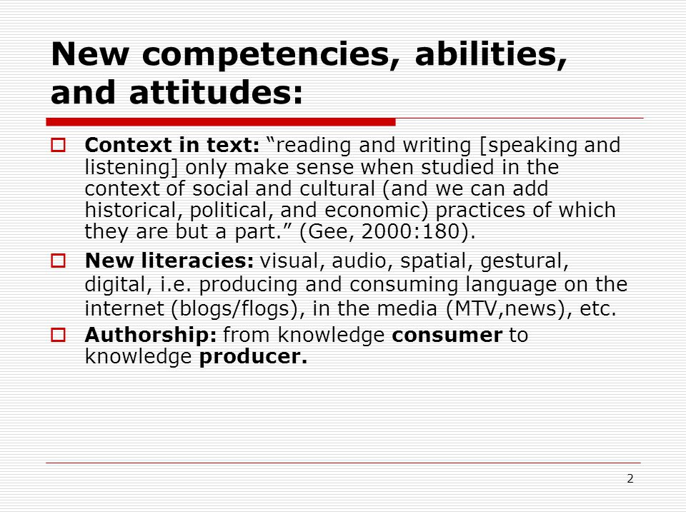 2 New competencies, abilities, and attitudes:  Context in text: reading and writing [speaking and listening] only make sense when studied in the context of social and cultural (and we can add historical, political, and economic) practices of which they are but a part. (Gee, 2000:180).