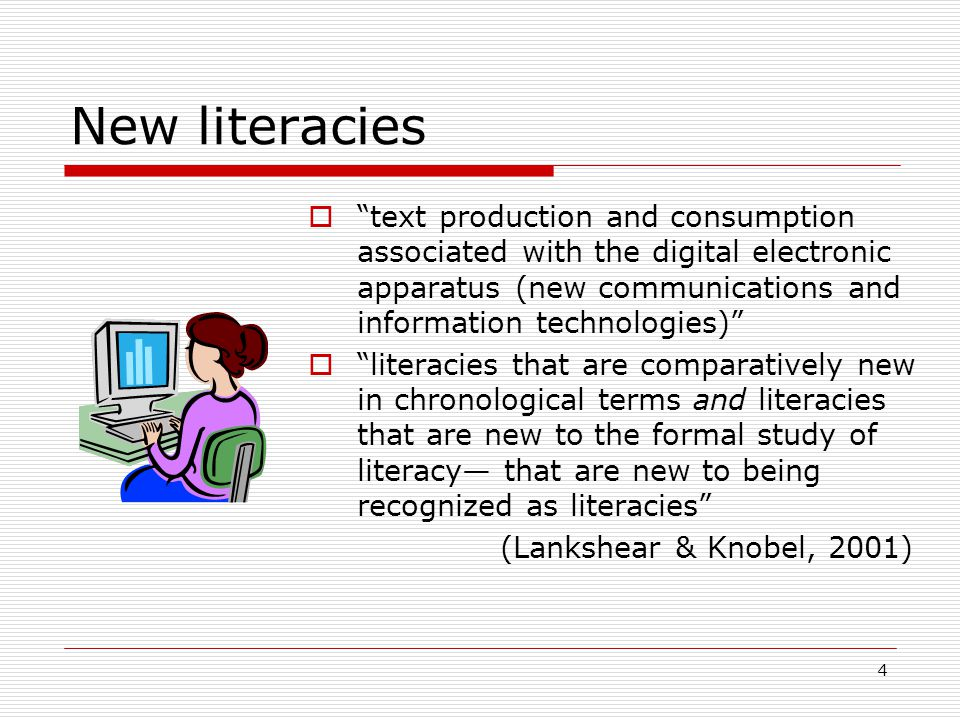 4 New literacies  text production and consumption associated with the digital electronic apparatus (new communications and information technologies)  literacies that are comparatively new in chronological terms and literacies that are new to the formal study of literacy— that are new to being recognized as literacies (Lankshear & Knobel, 2001)