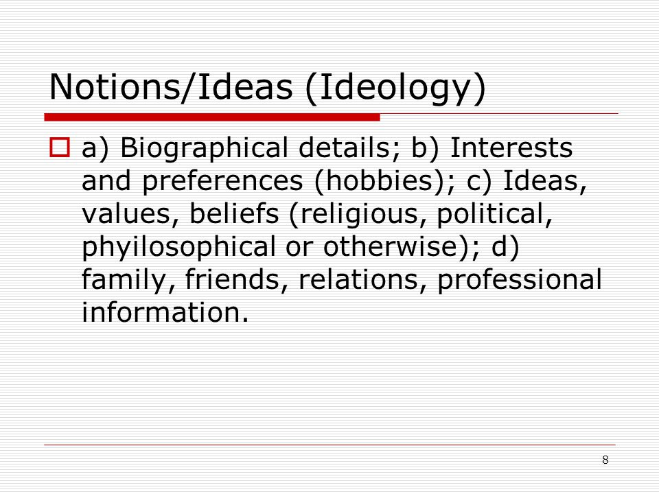 8 Notions/Ideas (Ideology)  a) Biographical details; b) Interests and preferences (hobbies); c) Ideas, values, beliefs (religious, political, phyilosophical or otherwise); d) family, friends, relations, professional information.