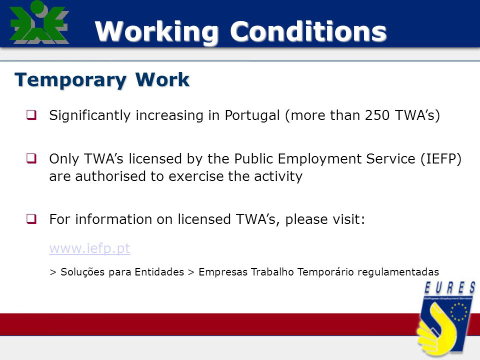 Working Conditions Temporary Work   Significantly increasing in Portugal (more than 250 TWA's)   Only TWA's licensed by the Public Employment Service (IEFP) are authorised to exercise the activity   For information on licensed TWA's, please visit: www.iefp.pt > Soluções para Entidades > Empresas Trabalho Temporário regulamentadas