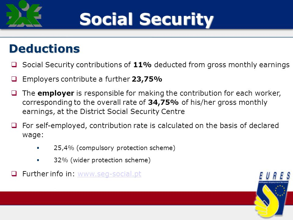 Social Security Deductions   Social Security contributions of 11% deducted from gross monthly earnings   Employers contribute a further 23,75%   The employer is responsible for making the contribution for each worker, corresponding to the overall rate of 34,75% of his/her gross monthly earnings, at the District Social Security Centre   For self-employed, contribution rate is calculated on the basis of declared wage:   25,4% (compulsory protection scheme)   32% (wider protection scheme)   Further info in: www.seg-social.ptwww.seg-social.pt