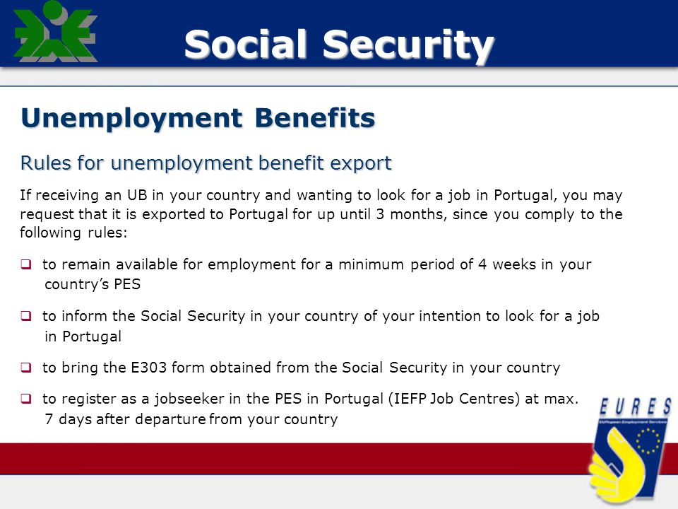 Social Security Unemployment Benefits Rules for unemployment benefit export If receiving an UB in your country and wanting to look for a job in Portugal, you may request that it is exported to Portugal for up until 3 months, since you comply to the following rules:   to remain available for employment for a minimum period of 4 weeks in your country's PES   to inform the Social Security in your country of your intention to look for a job in Portugal   to bring the E303 form obtained from the Social Security in your country   to register as a jobseeker in the PES in Portugal (IEFP Job Centres) at max.