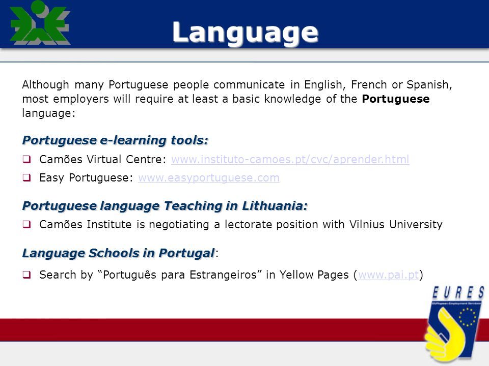 Language Although many Portuguese people communicate in English, French or Spanish, most employers will require at least a basic knowledge of the Portuguese language: Portuguese e-learning tools:   Camões Virtual Centre: www.instituto-camoes.pt/cvc/aprender.htmlwww.instituto-camoes.pt/cvc/aprender.html   Easy Portuguese: www.easyportuguese.comwww.easyportuguese.com Portuguese language Teaching in Lithuania:   Camões Institute is negotiating a lectorate position with Vilnius University Language Schools in Portugal Language Schools in Portugal:   Search by Português para Estrangeiros in Yellow Pages (www.pai.pt)www.pai.pt