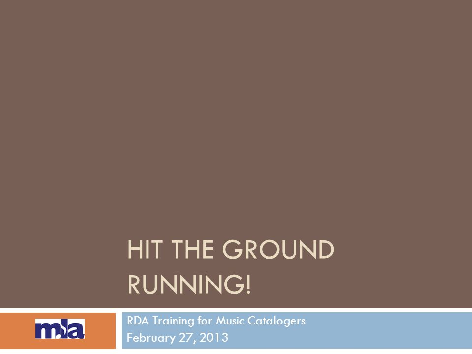 HIT THE GROUND RUNNING! RDA Training for Music Catalogers February 27, 2013
