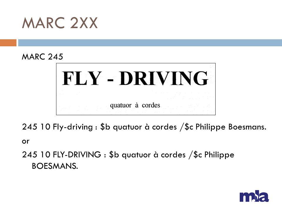 MARC 2XX MARC 245 245 10 Fly-driving : $b quatuor à cordes /$c Philippe Boesmans. or 245 10 FLY-DRIVING : $b quatuor à cordes /$c Philippe BOESMANS.