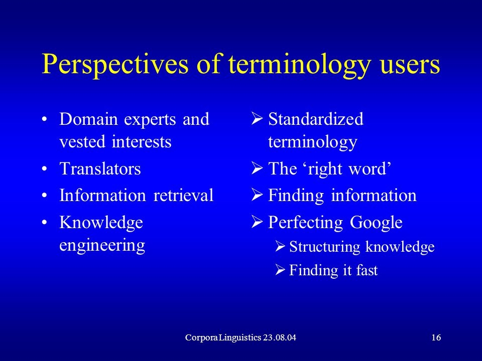 Corpora Linguistics 23.08.0416 Perspectives of terminology users Domain experts and vested interests Translators Information retrieval Knowledge engineering  Standardized terminology  The 'right word'  Finding information  Perfecting Google  Structuring knowledge  Finding it fast