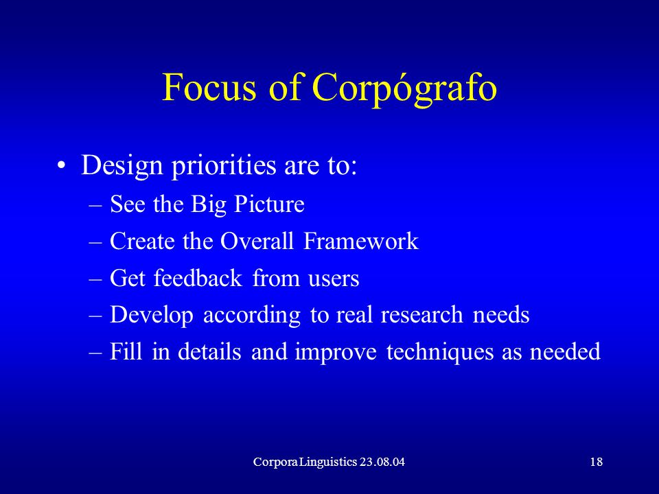 Corpora Linguistics 23.08.0418 Focus of Corpógrafo Design priorities are to: –See the Big Picture –Create the Overall Framework –Get feedback from users –Develop according to real research needs –Fill in details and improve techniques as needed