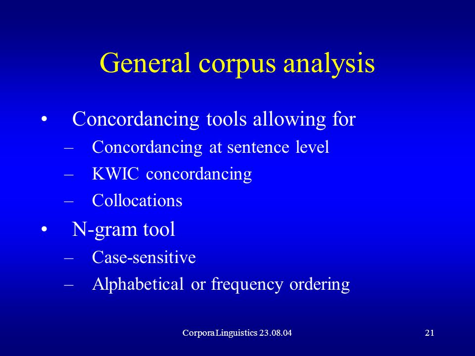Corpora Linguistics 23.08.0421 General corpus analysis Concordancing tools allowing for –Concordancing at sentence level –KWIC concordancing –Collocations N-gram tool –Case-sensitive –Alphabetical or frequency ordering
