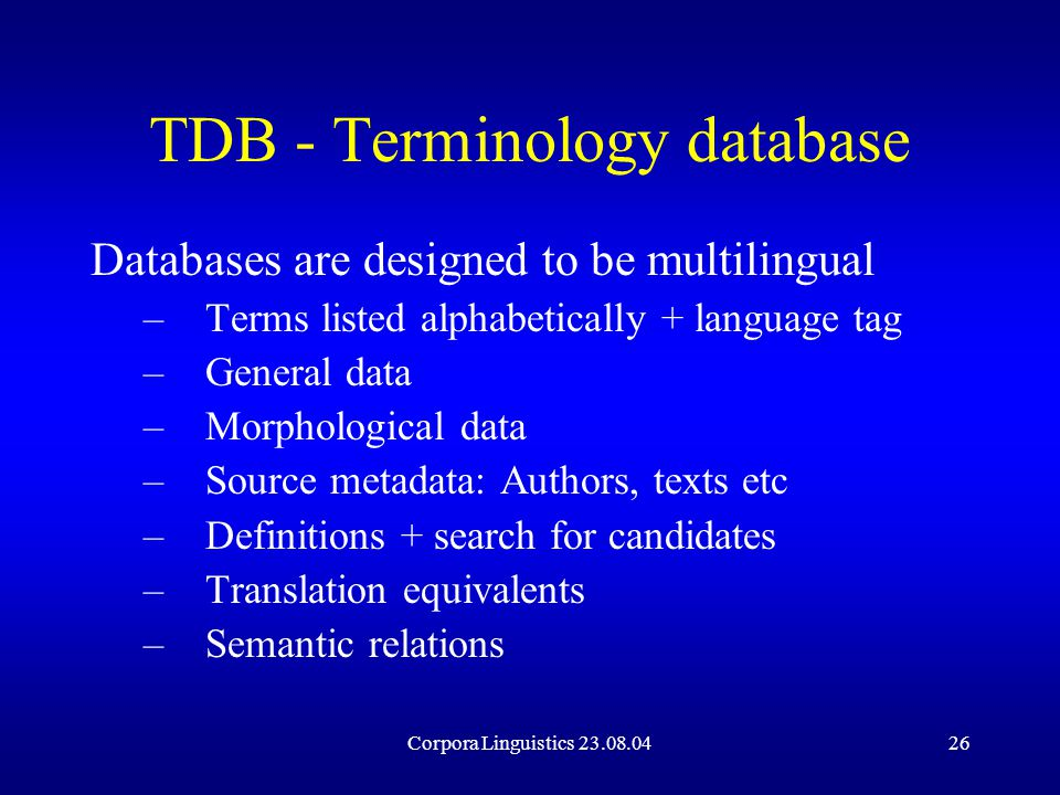 Corpora Linguistics 23.08.0426 TDB - Terminology database Databases are designed to be multilingual –Terms listed alphabetically + language tag –General data –Morphological data –Source metadata: Authors, texts etc –Definitions + search for candidates –Translation equivalents –Semantic relations