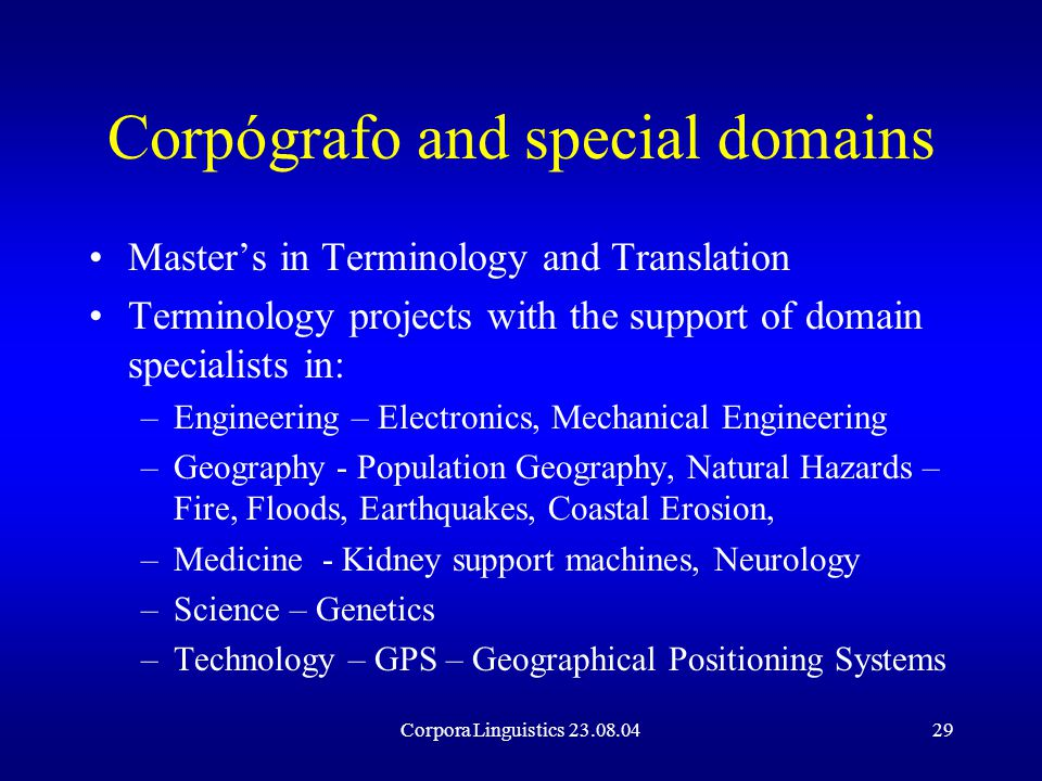 Corpora Linguistics 23.08.0429 Corpógrafo and special domains Master's in Terminology and Translation Terminology projects with the support of domain specialists in: –Engineering – Electronics, Mechanical Engineering –Geography - Population Geography, Natural Hazards – Fire, Floods, Earthquakes, Coastal Erosion, –Medicine - Kidney support machines, Neurology –Science – Genetics –Technology – GPS – Geographical Positioning Systems