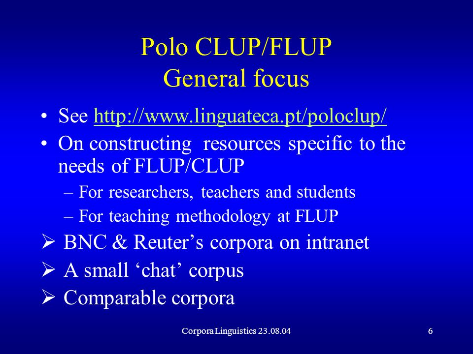 Corpora Linguistics 23.08.046 Polo CLUP/FLUP General focus See http://www.linguateca.pt/poloclup/http://www.linguateca.pt/poloclup/ On constructing resources specific to the needs of FLUP/CLUP –For researchers, teachers and students –For teaching methodology at FLUP  BNC & Reuter's corpora on intranet  A small 'chat' corpus  Comparable corpora