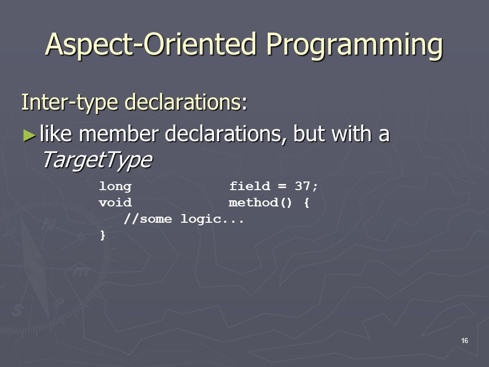 16 Aspect-Oriented Programming Inter-type declarations: ► like member declarations, but with a TargetType long field = 37; void method() { //some logi