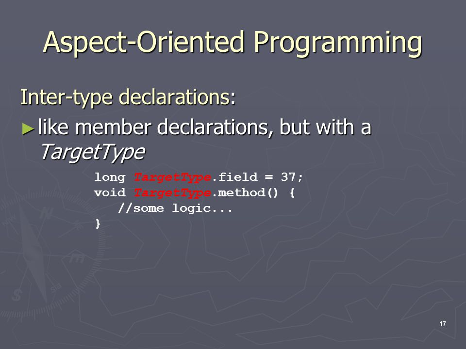 17 Aspect-Oriented Programming Inter-type declarations: ► like member declarations, but with a TargetType long TargetType.field = 37; void TargetType.