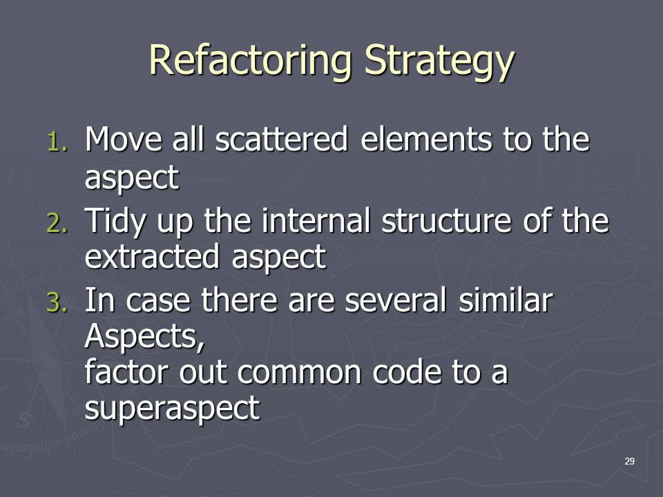 29 Refactoring Strategy 1. Move all scattered elements to the aspect 2. Tidy up the internal structure of the extracted aspect 3. In case there are se