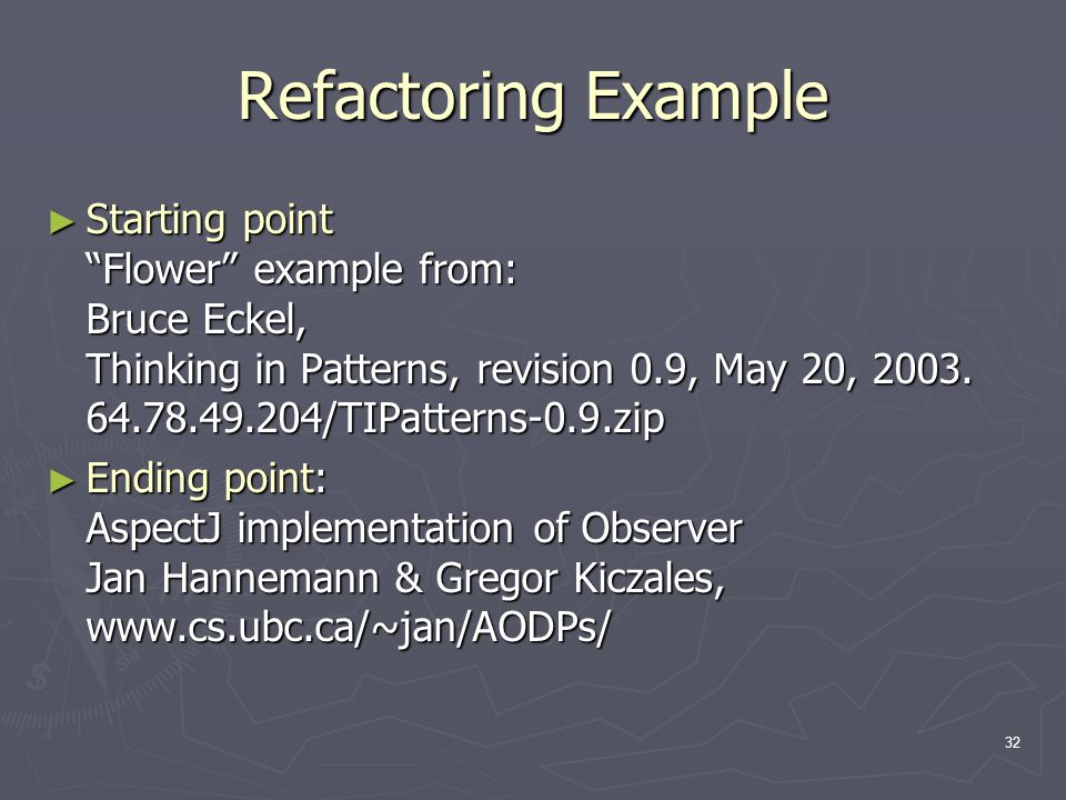 "32 Refactoring Example ► Starting point ""Flower"" example from: Bruce Eckel, Thinking in Patterns, revision 0.9, May 20, 2003. 64.78.49.204/TIPatterns-"
