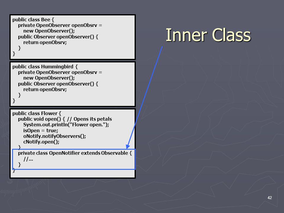 42 public class Flower { public void open() { // Opens its petals System.out.println( Flower open. ); isOpen = true; oNotify.notifyObservers(); cNotify.open(); } private class OpenNotifier extends Observable { //...