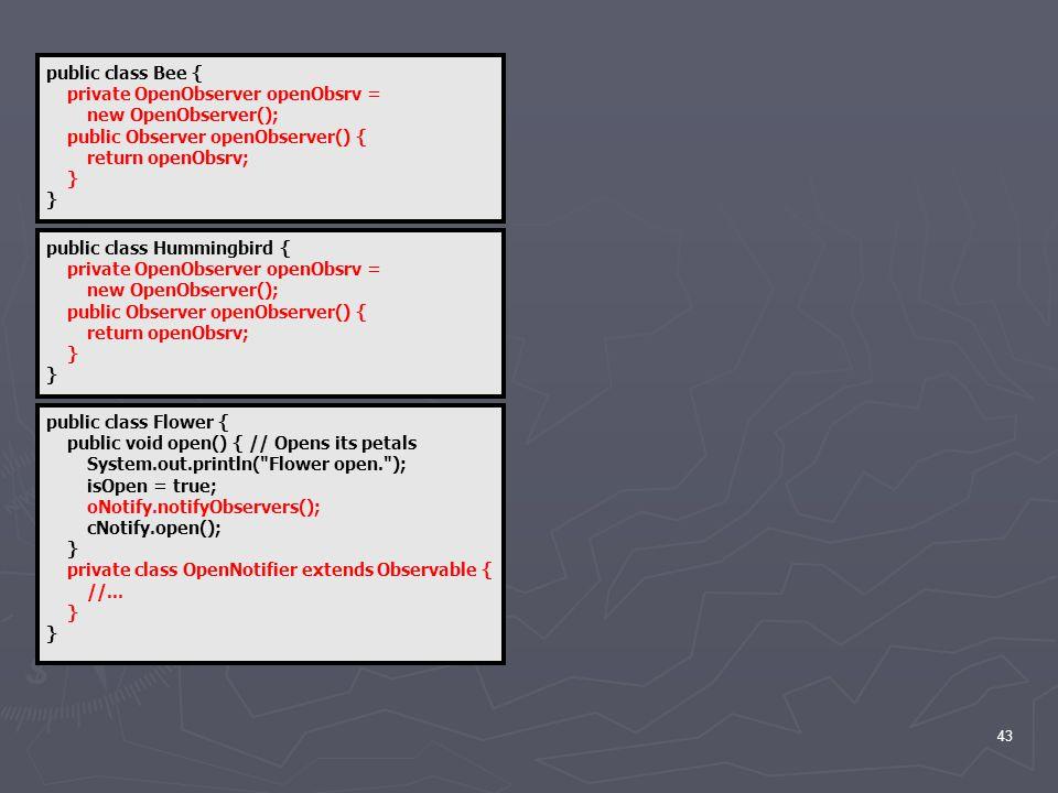 43 public class Flower { public void open() { // Opens its petals System.out.println( Flower open. ); isOpen = true; oNotify.notifyObservers(); cNotify.open(); } private class OpenNotifier extends Observable { //...