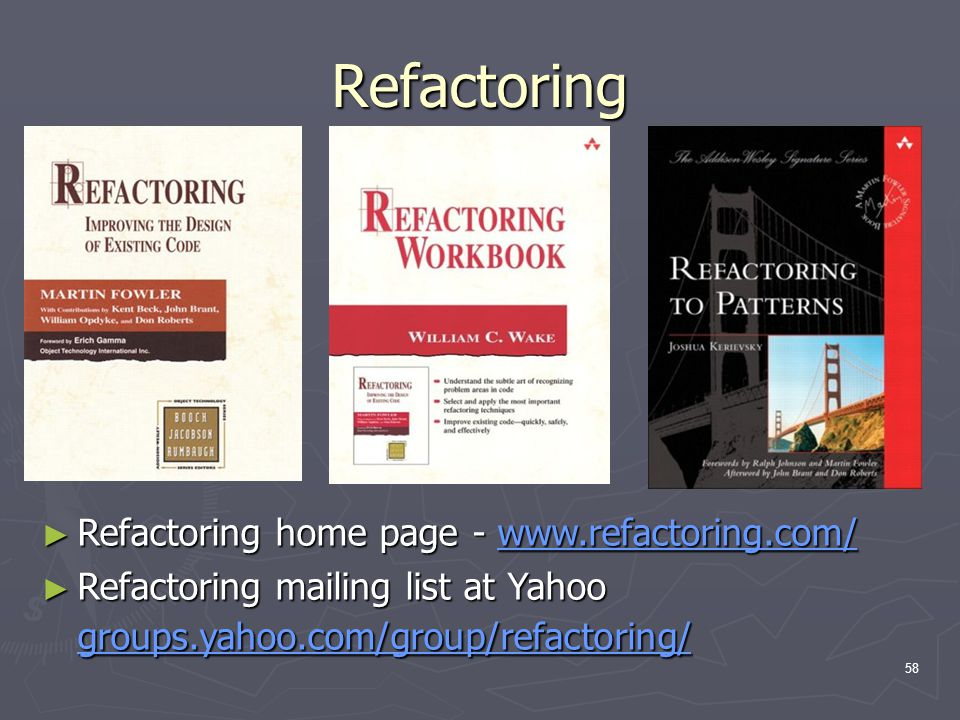 58 Refactoring ► Refactoring home page - www.refactoring.com/ ► Refactoring mailing list at Yahoo groups.yahoo.com/group/refactoring/