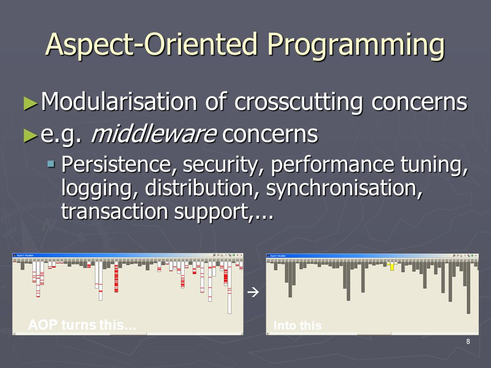 8 Aspect-Oriented Programming ► Modularisation of crosscutting concerns ► e.g. middleware concerns  Persistence, security, performance tuning, loggin
